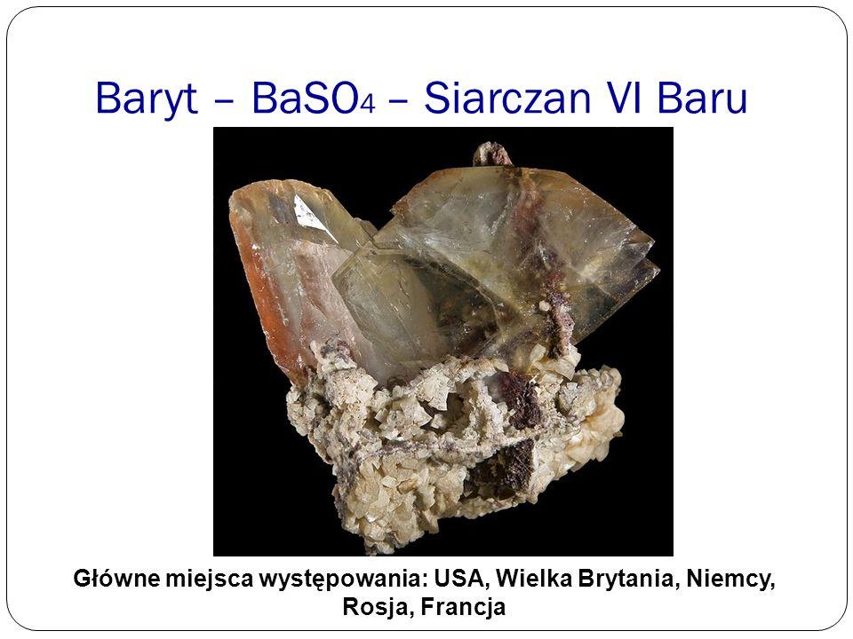 Baryt – BaSO 4 – Siarczan VI Baru Główne miejsca występowania: USA, Wielka Brytania, Niemcy, Rosja, Francja