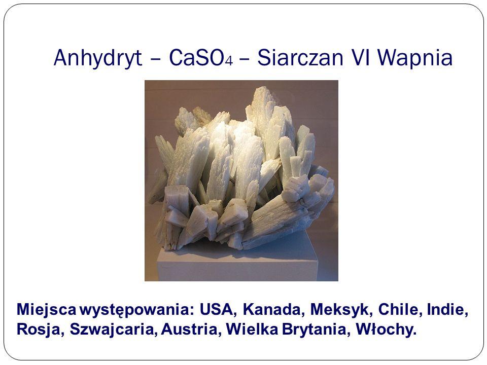 Anhydryt – CaSO 4 – Siarczan VI Wapnia Miejsca występowania: USA, Kanada, Meksyk, Chile, Indie, Rosja, Szwajcaria, Austria, Wielka Brytania, Włochy.