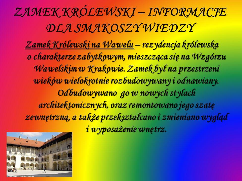 ZAMEK KRÓLEWSKI – INFORMACJE DLA SMAKOSZY WIEDZY Zamek Królewski na Wawelu – rezydencja królewska o charakterze zabytkowym, mieszcząca się na Wzgórzu