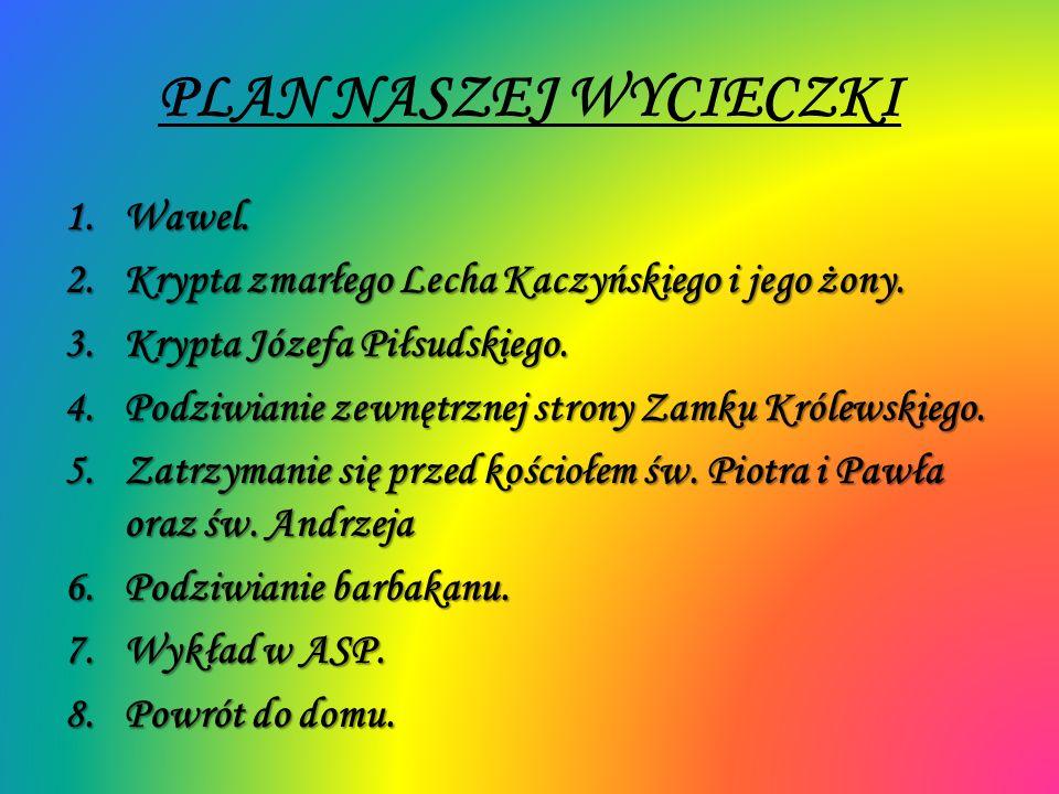PLAN NASZEJ WYCIECZKI 1.Wawel. 2.Krypta zmarłego Lecha Kaczyńskiego i jego żony. 3.Krypta Józefa Piłsudskiego. 4.Podziwianie zewnętrznej strony Zamku