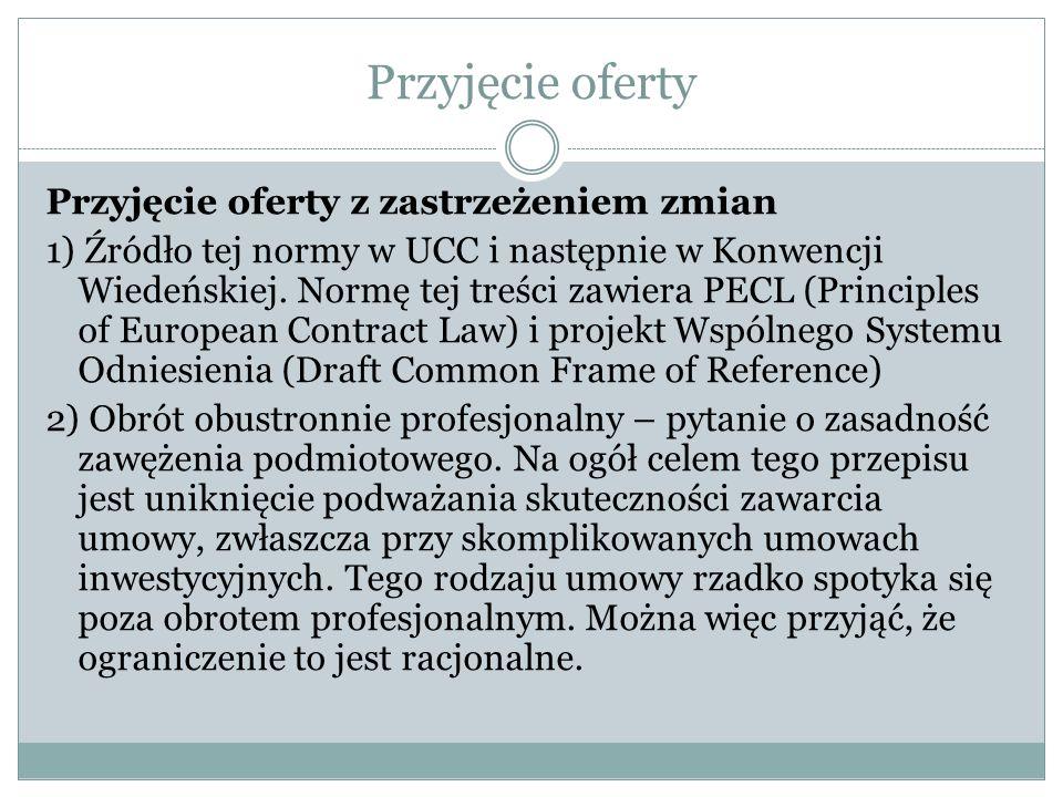 Przyjęcie oferty Przyjęcie oferty z zastrzeżeniem zmian 1) Źródło tej normy w UCC i następnie w Konwencji Wiedeńskiej. Normę tej treści zawiera PECL (