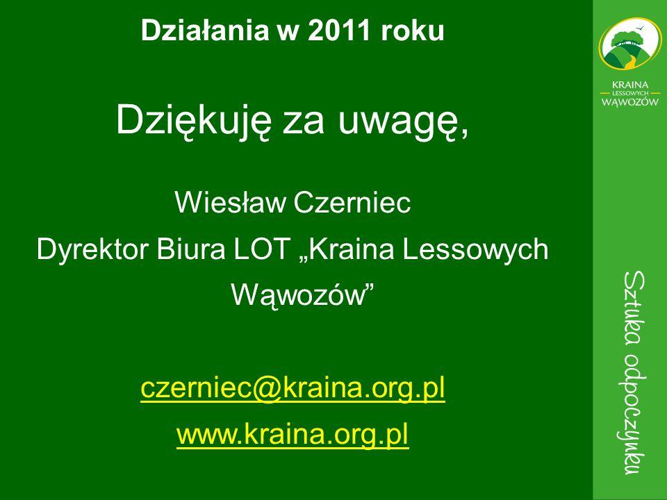 Dziękuję za uwagę, Wiesław Czerniec Dyrektor Biura LOT Kraina Lessowych Wąwozów czerniec@kraina.org.pl www.kraina.org.pl Działania w 2011 roku