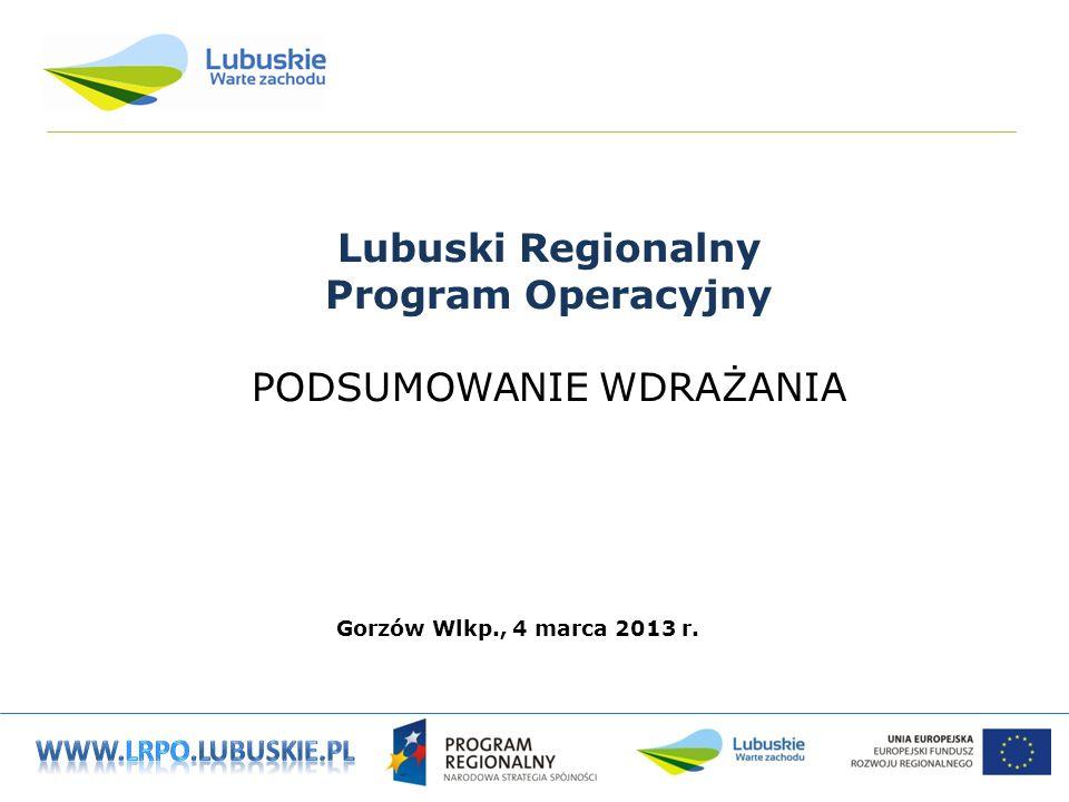 Lubuski Regionalny Program Operacyjny PODSUMOWANIE WDRAŻANIA Gorzów Wlkp., 4 marca 2013 r.