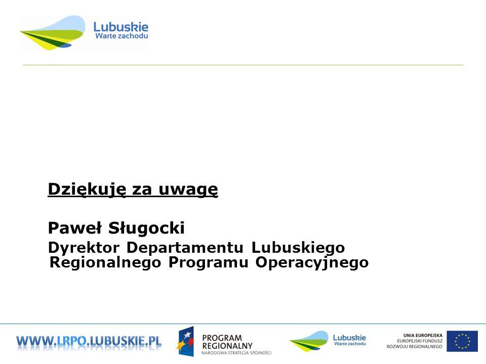 Dziękuję za uwagę Paweł Sługocki Dyrektor Departamentu Lubuskiego Regionalnego Programu Operacyjnego