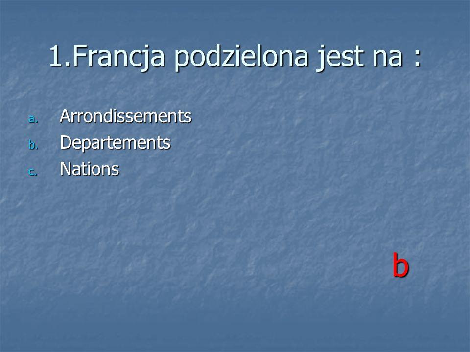 1.Francja podzielona jest na : a. Arrondissements b. Departements c. Nations b