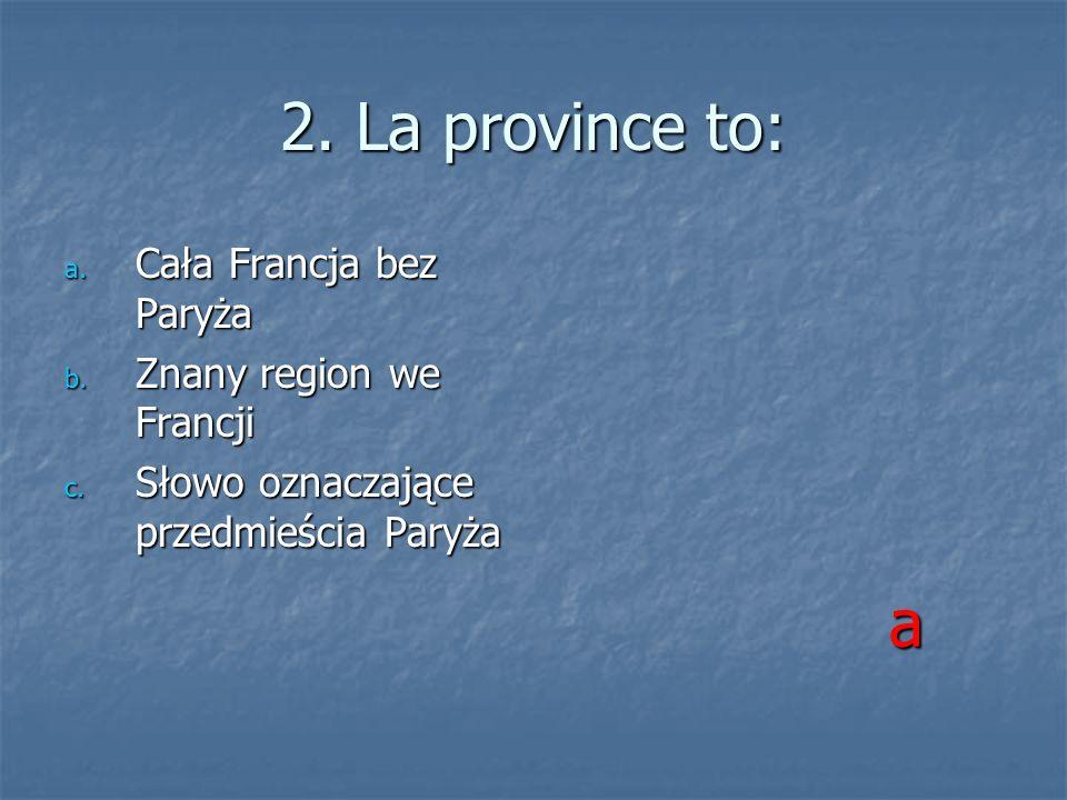 2. La province to: a. Cała Francja bez Paryża b. Znany region we Francji c. Słowo oznaczające przedmieścia Paryża a