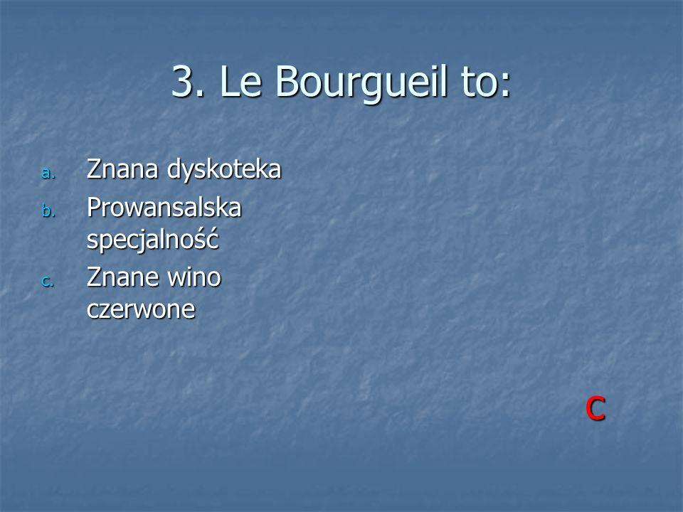 3. Le Bourgueil to: a. Znana dyskoteka b. Prowansalska specjalność c. Znane wino czerwone c