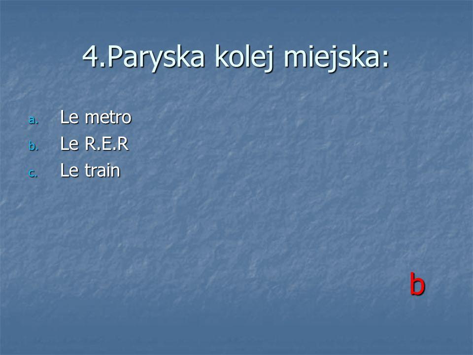 4.Paryska kolej miejska: a. Le metro b. Le R.E.R c. Le train b