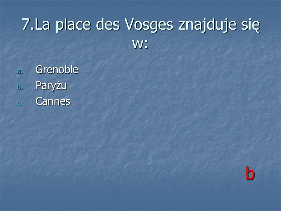 7.La place des Vosges znajduje się w: a. Grenoble b. Paryżu c. Cannes b