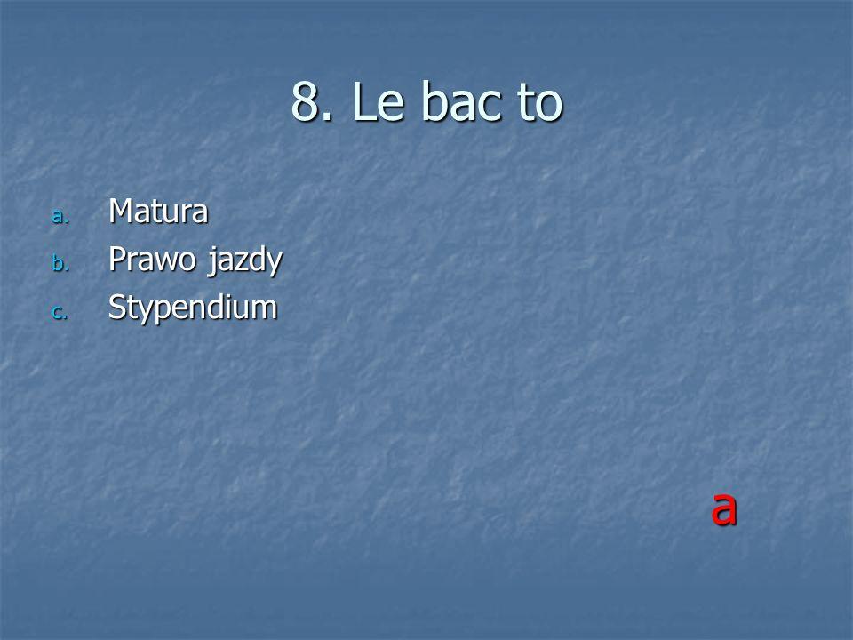 8. Le bac to a. Matura b. Prawo jazdy c. Stypendium a