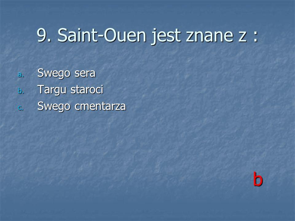 9. Saint-Ouen jest znane z : a. Swego sera b. Targu staroci c. Swego cmentarza b