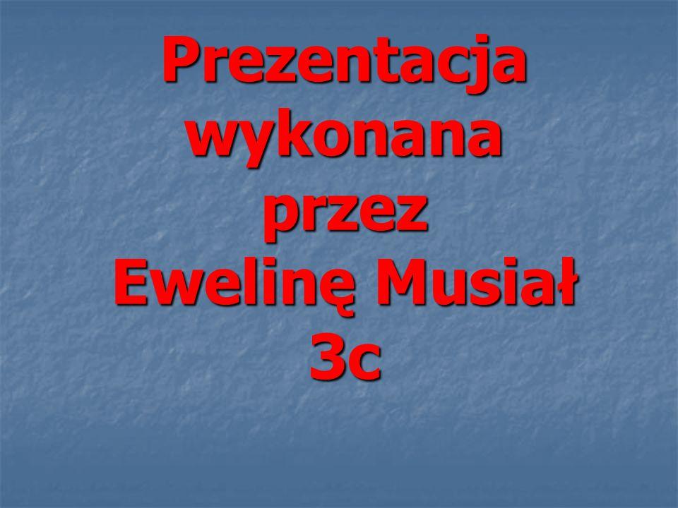 Prezentacja wykonana przez Ewelinę Musiał 3c