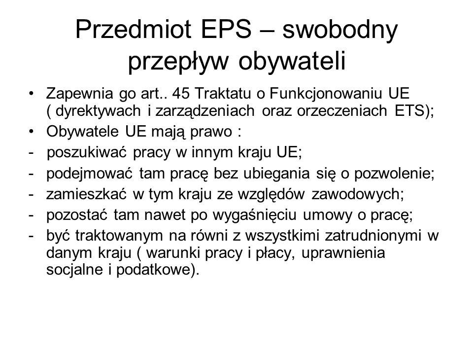 Przedmiot EPS – swobodny przepływ obywateli Zapewnia go art.. 45 Traktatu o Funkcjonowaniu UE ( dyrektywach i zarządzeniach oraz orzeczeniach ETS); Ob