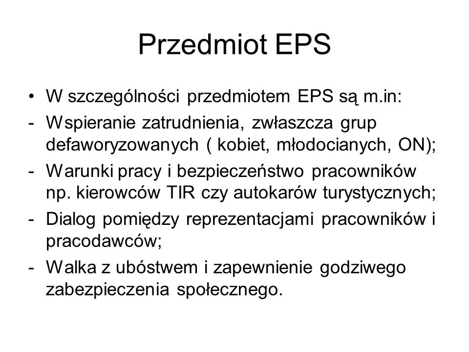 Przedmiot EPS W szczególności przedmiotem EPS są m.in: -Wspieranie zatrudnienia, zwłaszcza grup defaworyzowanych ( kobiet, młodocianych, ON); -Warunki