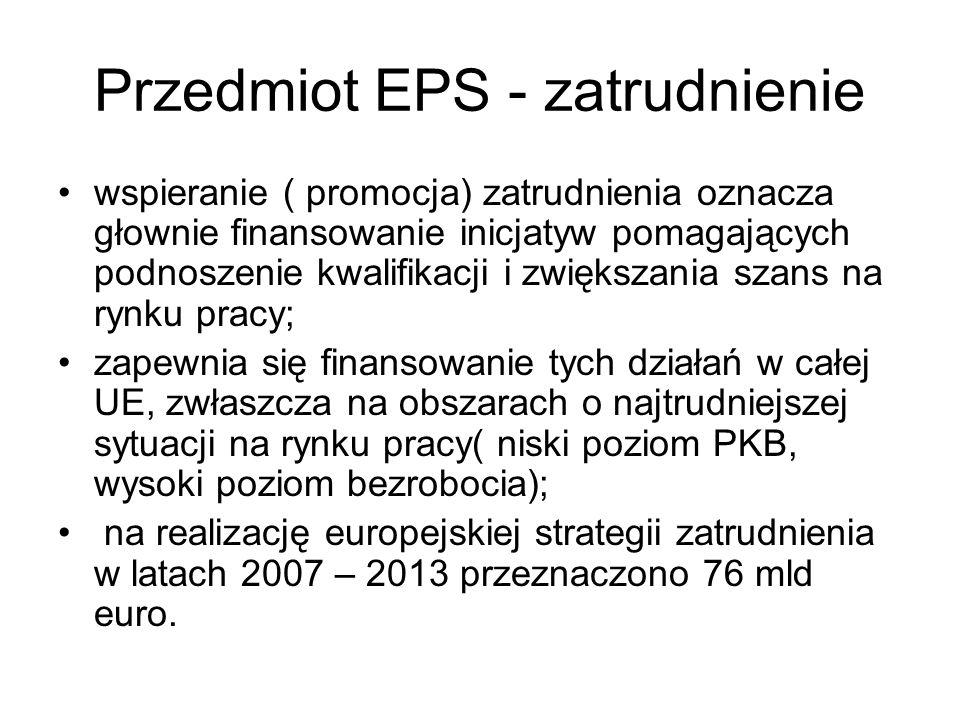 Przedmiot EPS - zatrudnienie wspieranie ( promocja) zatrudnienia oznacza głownie finansowanie inicjatyw pomagających podnoszenie kwalifikacji i zwięks