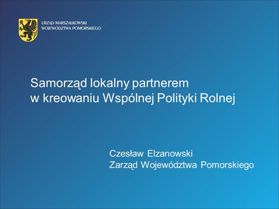 Samorząd lokalny partnerem w kreowaniu Wspólnej Polityki Rolnej Czesław Elzanowski Zarząd Województwa Pomorskiego
