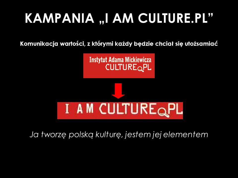 KAMPANIA I AM CULTURE.PL Komunikacja wartości, z którymi każdy będzie chciał się utożsamiać Ja tworzę polską kulturę, jestem jej elementem