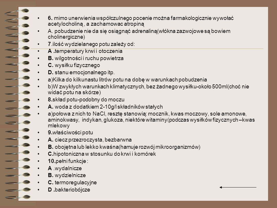 6. mimo unerwienia współczulnego pocenie można farmakologicznie wywołać acetylocholiną, a zachamowac atropiną A. pobudzenie nie da się osiągnąć adrena