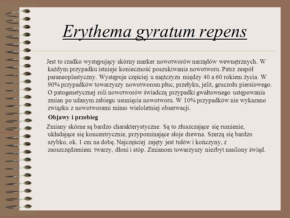 Erythema gyratum repens Jest to rzadko występujący skórny marker nowotworów narządów wewnętrznych. W każdym przypadku istnieje konieczność poszukiwani