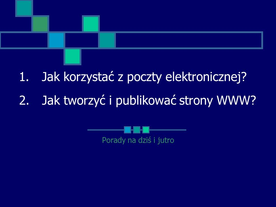 Porady na dziś i jutro 1.Jak korzystać z poczty elektronicznej? 2.Jak tworzyć i publikować strony WWW?