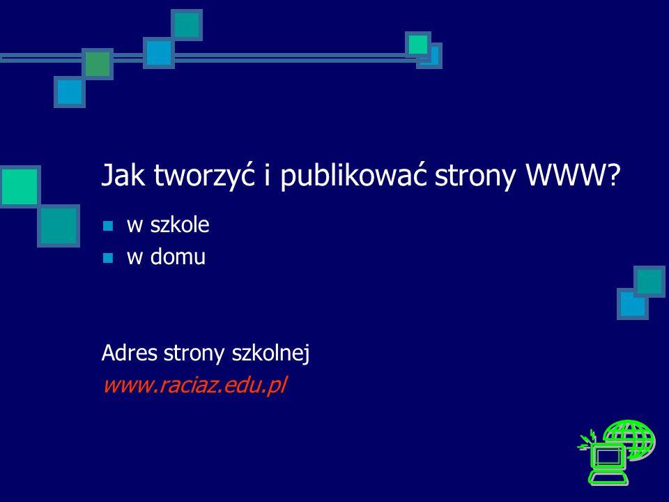 Jak tworzyć i publikować strony WWW? w szkole w domu Adres strony szkolnej www.raciaz.edu.pl