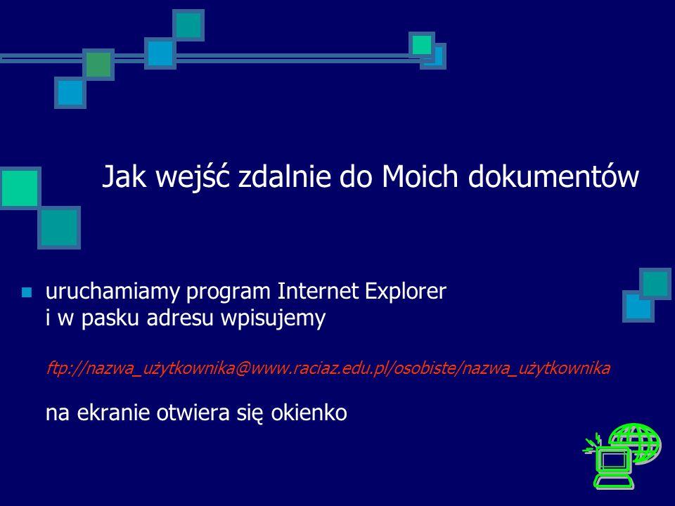 Jak wejść zdalnie do Moich dokumentów uruchamiamy program Internet Explorer i w pasku adresu wpisujemy ftp://nazwa_użytkownika@www.raciaz.edu.pl/osobi