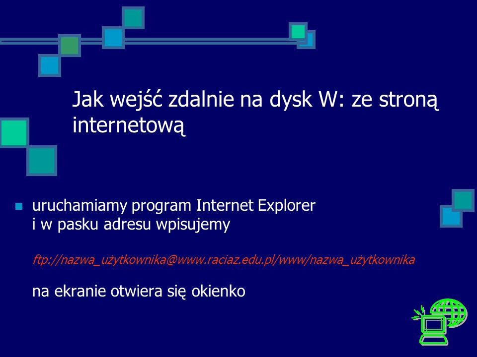 Jak wejść zdalnie na dysk W: ze stroną internetową uruchamiamy program Internet Explorer i w pasku adresu wpisujemy ftp://nazwa_użytkownika@www.raciaz