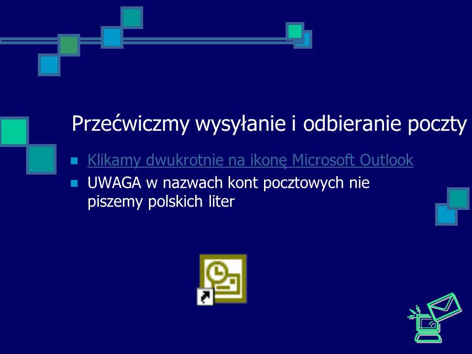 Przećwiczmy wysyłanie i odbieranie poczty Klikamy dwukrotnie na ikonę Microsoft Outlook UWAGA w nazwach kont pocztowych nie piszemy polskich liter