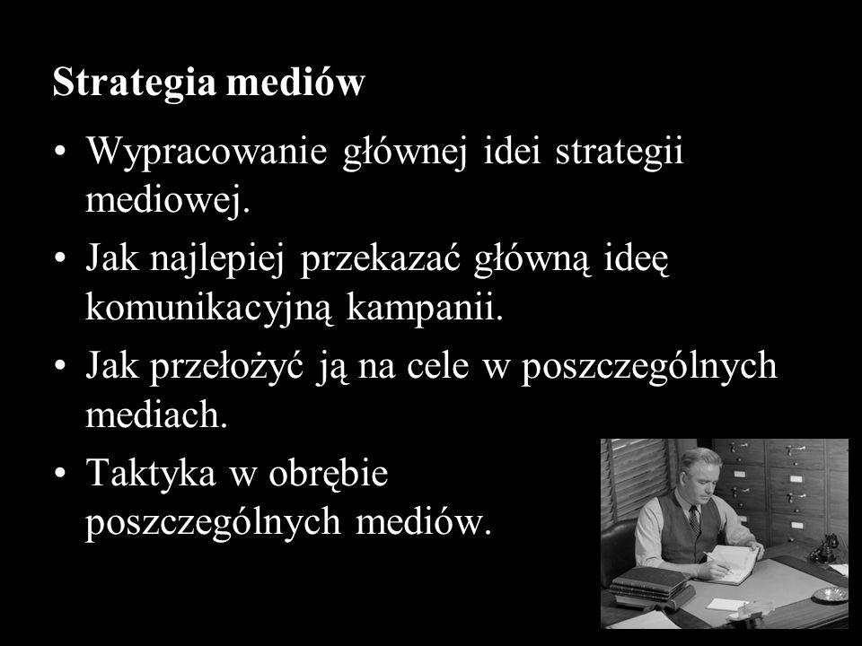 Strategia mediów Wypracowanie głównej idei strategii mediowej. Jak najlepiej przekazać główną ideę komunikacyjną kampanii. Jak przełożyć ją na cele w