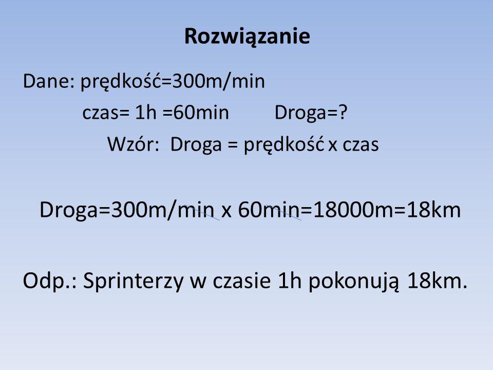 Rozwiązanie Dane: prędkość=300m/min czas= 1h =60min Droga=? Wzór: Droga = prędkość x czas Droga=300m/min x 60min=18000m=18km Odp.: Sprinterzy w czasie