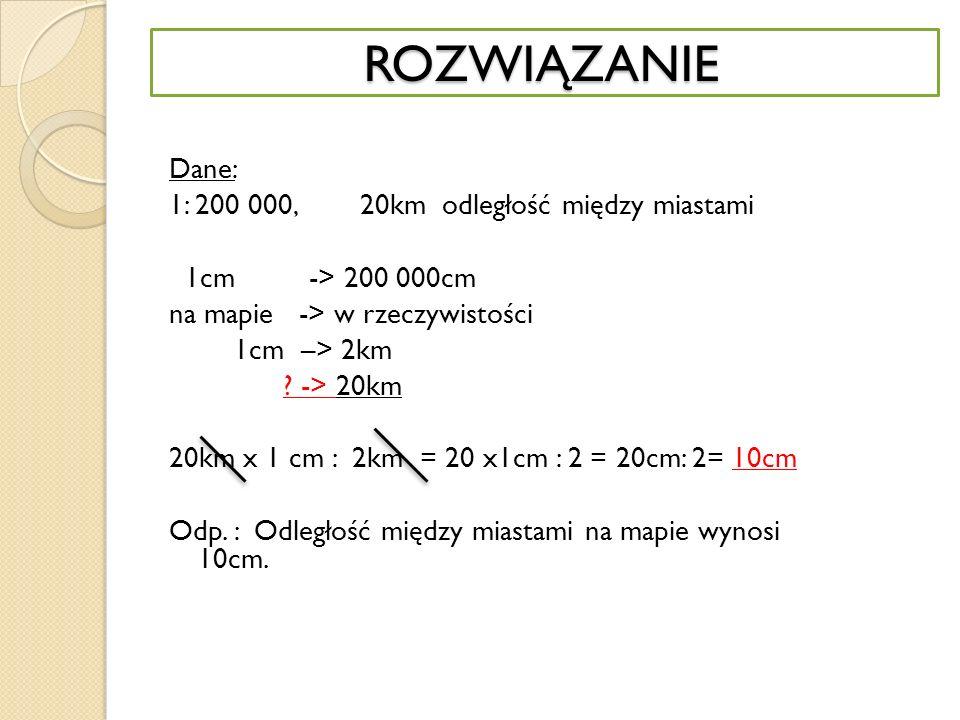 ROZWIĄZANIE ROZWIĄZANIE Dane: 1: 200 000, 20km odległość między miastami 1cm -> 200 000cm na mapie -> w rzeczywistości 1cm –> 2km .
