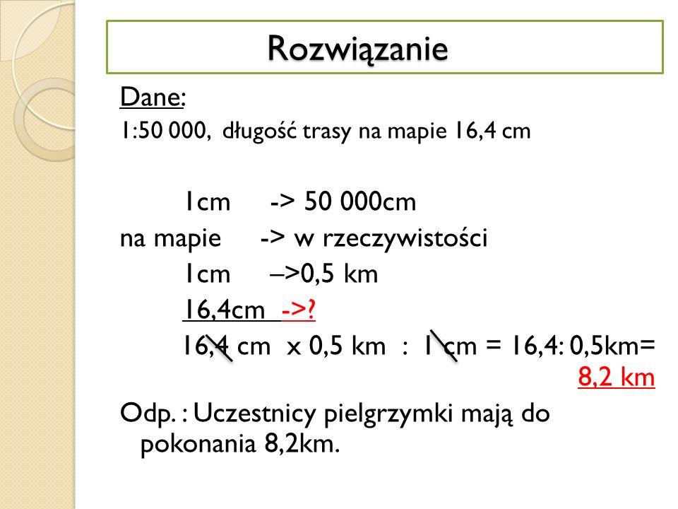 Rozwiązanie Rozwiązanie Dane: 1:50 000, długość trasy na mapie 16,4 cm 1cm -> 50 000cm na mapie -> w rzeczywistości 1cm –>0,5 km 16,4cm ->.