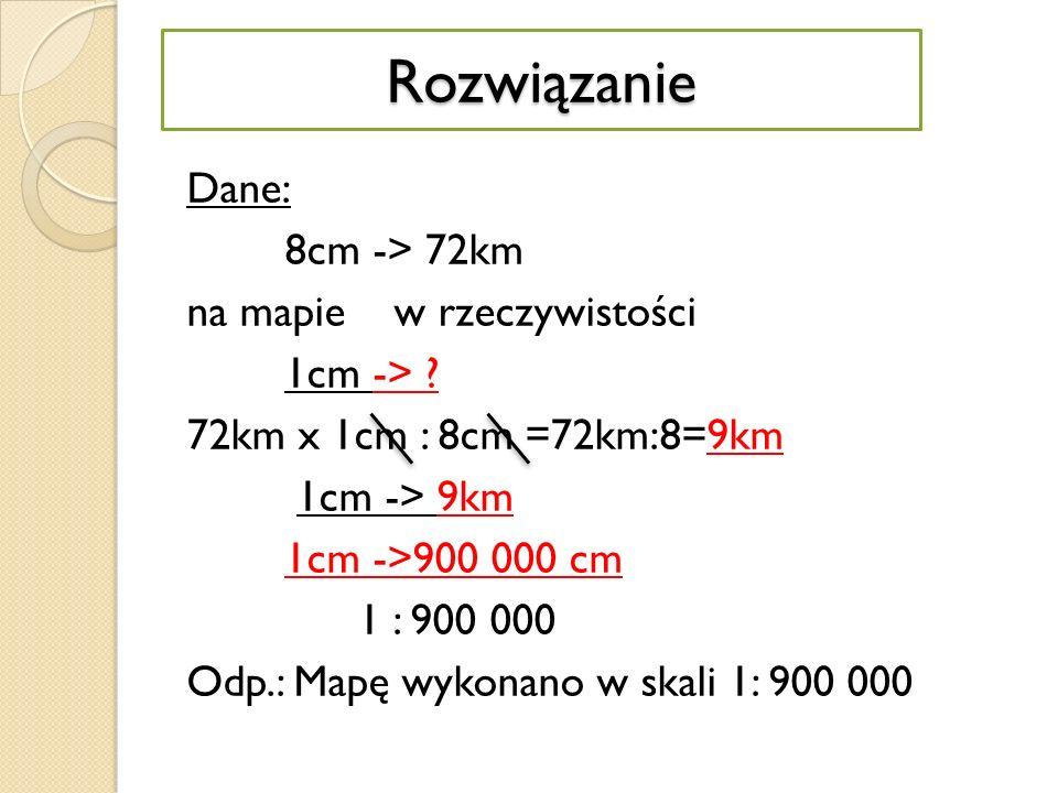 Dane: 8cm -> 72km na mapie w rzeczywistości 1cm -> .