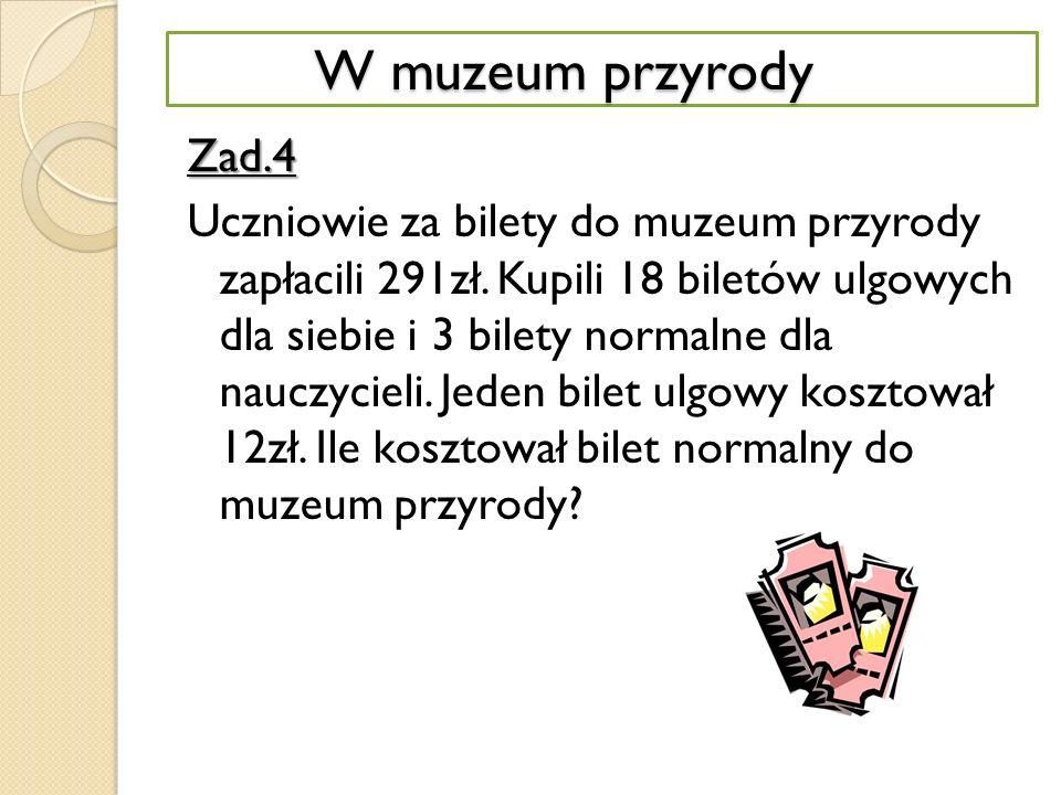 W MUZEUM PRZYRODYZad.4 Uczniowie za bilety do muzeum przyrody zapłacili 291zł.