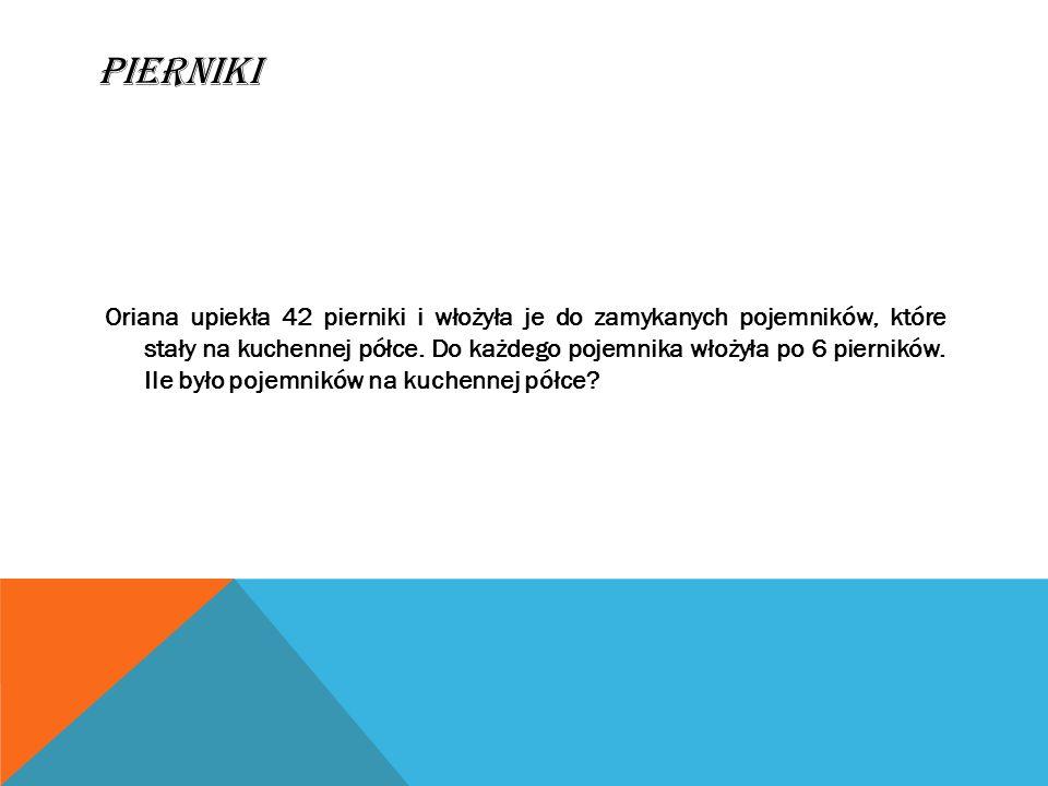 ROZWI Ą ZANIE ZADANIA Dane: 42 pierniki 1 pojemnik => 6 pierników ile pojemników.