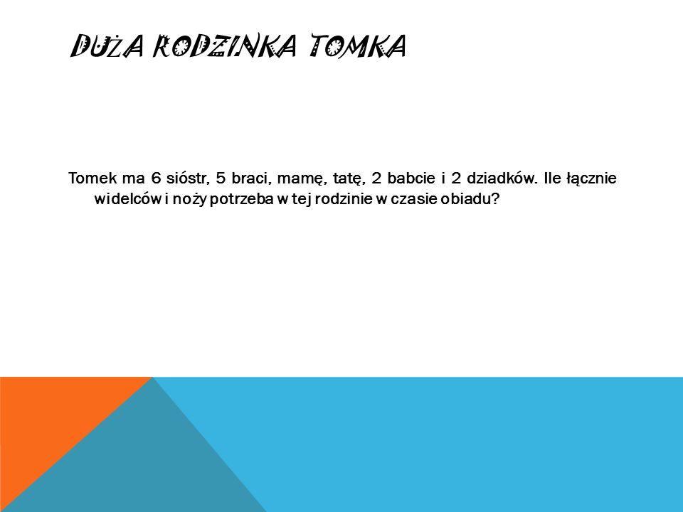 DU Ż A RODZINKA TOMKA Tomek ma 6 sióstr, 5 braci, mamę, tatę, 2 babcie i 2 dziadków. Ile łącznie widelców i noży potrzeba w tej rodzinie w czasie obia