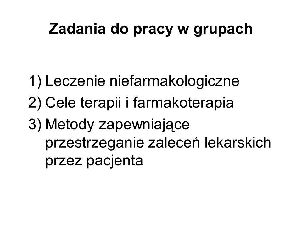 Zadania do pracy w grupach 1)Leczenie niefarmakologiczne 2)Cele terapii i farmakoterapia 3)Metody zapewniające przestrzeganie zaleceń lekarskich przez