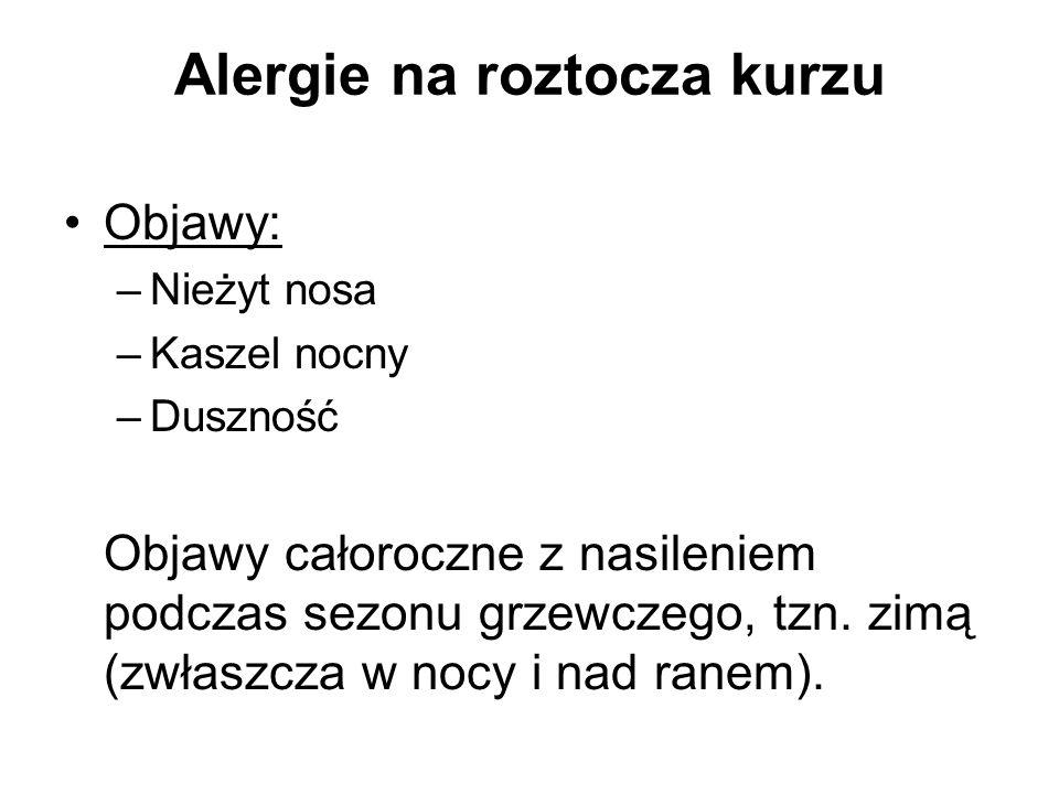 Alergie na roztocza kurzu Objawy: –Nieżyt nosa –Kaszel nocny –Duszność Objawy całoroczne z nasileniem podczas sezonu grzewczego, tzn. zimą (zwłaszcza