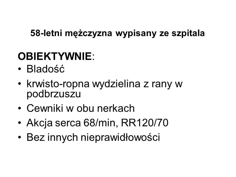 58-letni mężczyzna wypisany ze szpitala OBIEKTYWNIE: Bladość krwisto-ropna wydzielina z rany w podbrzuszu Cewniki w obu nerkach Akcja serca 68/min, RR