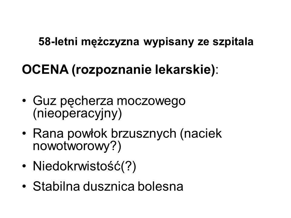 58-letni mężczyzna wypisany ze szpitala OCENA (rozpoznanie lekarskie): Guz pęcherza moczowego (nieoperacyjny) Rana powłok brzusznych (naciek nowotworo