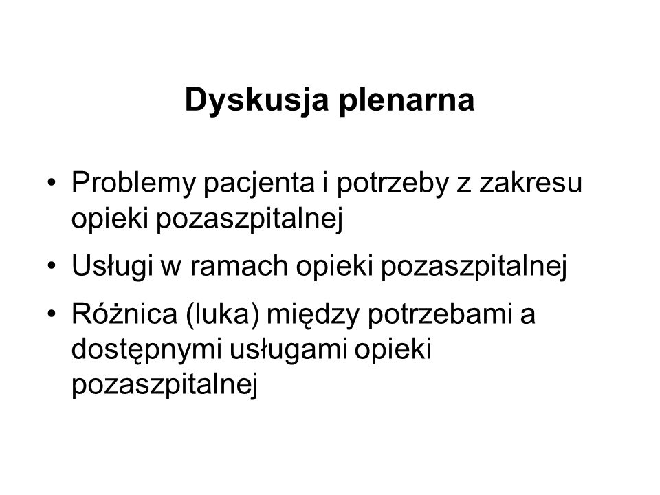 Dyskusja plenarna Problemy pacjenta i potrzeby z zakresu opieki pozaszpitalnej Usługi w ramach opieki pozaszpitalnej Różnica (luka) między potrzebami