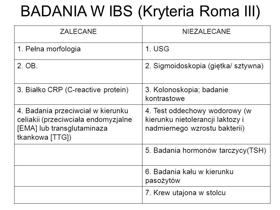 BADANIA W IBS (Kryteria Roma III) ZALECANENIEZALECANE 1. Pełna morfologia1. USG 2. OB.2. Sigmoidoskopia (giętka/ sztywna) 3. Białko CRP (C-reactive pr