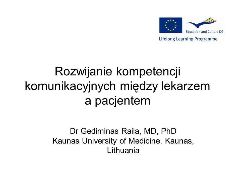 Rozwijanie kompetencji komunikacyjnych między lekarzem a pacjentem Dr Gediminas Raila, MD, PhD Kaunas University of Medicine, Kaunas, Lithuania