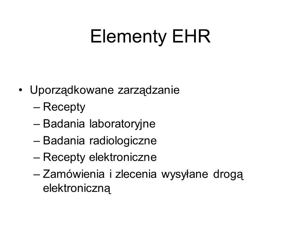 Elementy EHR Uporządkowane zarządzanie –Recepty –Badania laboratoryjne –Badania radiologiczne –Recepty elektroniczne –Zamówienia i zlecenia wysyłane d