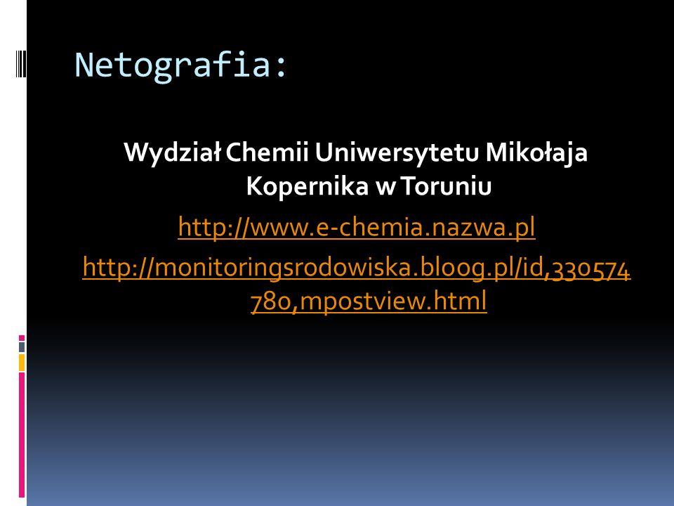 Netografia: Wydział Chemii Uniwersytetu Mikołaja Kopernika w Toruniu http://www.e-chemia.nazwa.pl http://monitoringsrodowiska.bloog.pl/id,330574 780,m