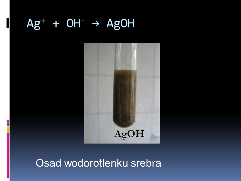 Ag + + OH - AgOH Osad wodorotlenku srebra
