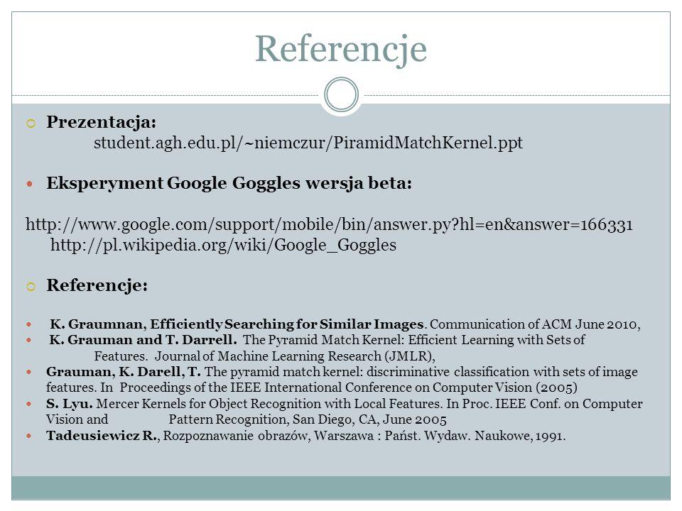 Referencje Prezentacja: student.agh.edu.pl/~niemczur/PiramidMatchKernel.ppt Eksperyment Google Goggles wersja beta: http://www.google.com/support/mobi