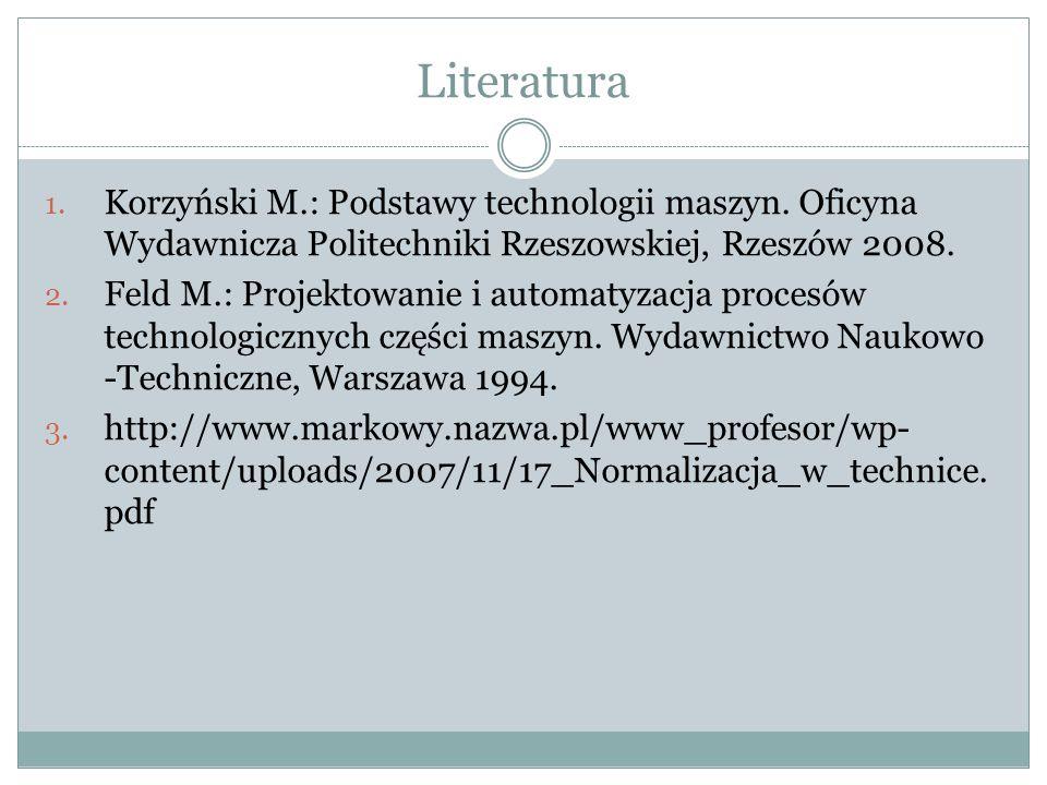 Literatura 1. Korzyński M.: Podstawy technologii maszyn. Oficyna Wydawnicza Politechniki Rzeszowskiej, Rzeszów 2008. 2. Feld M.: Projektowanie i autom