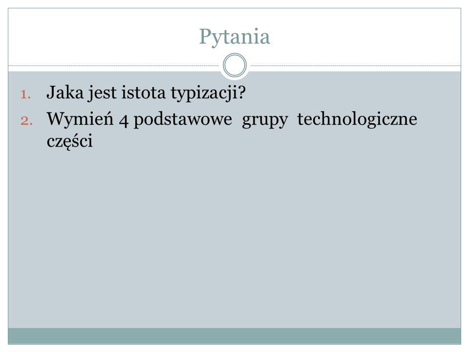 Pytania 1. Jaka jest istota typizacji? 2. Wymień 4 podstawowe grupy technologiczne części