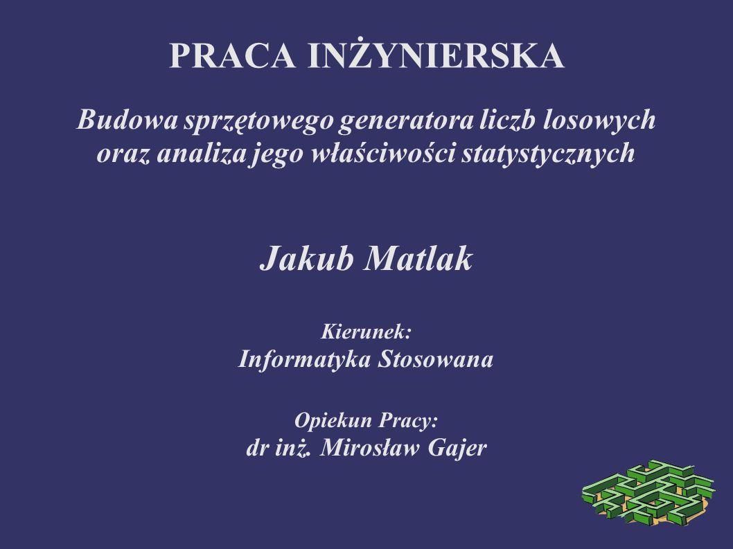 PRACA INŻYNIERSKA Budowa sprzętowego generatora liczb losowych oraz analiza jego właściwości statystycznych Jakub Matlak Kierunek: Informatyka Stosowa